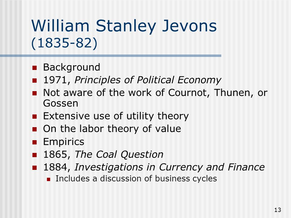 13 William Stanley Jevons (1835-82) Background 1971, Principles of Political Economy Not aware of the work of Cournot, Thunen, or Gossen Extensive use