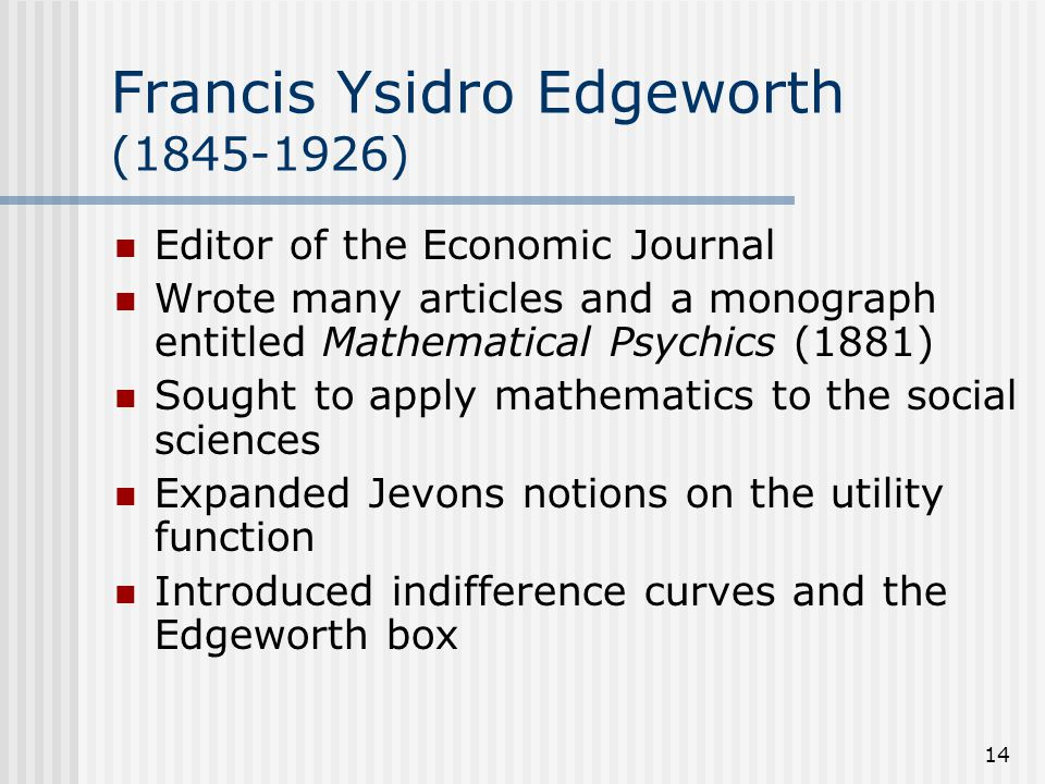 14 Francis Ysidro Edgeworth (1845-1926) Editor of the Economic Journal Wrote many articles and a monograph entitled Mathematical Psychics (1881) Sough