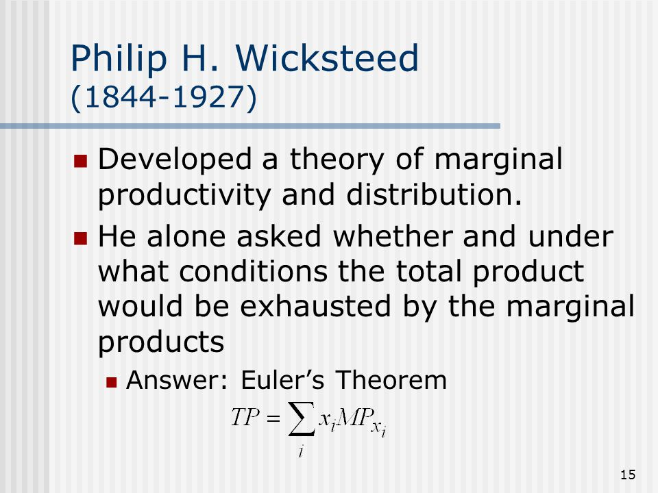 15 Philip H. Wicksteed (1844-1927) Developed a theory of marginal productivity and distribution. He alone asked whether and under what conditions the