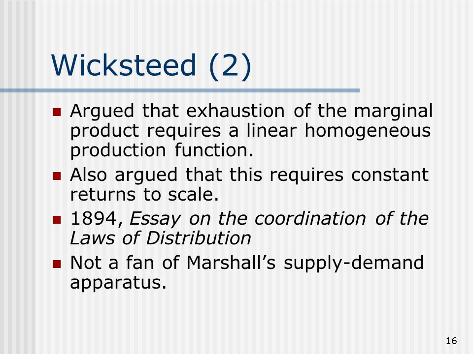 16 Wicksteed (2) Argued that exhaustion of the marginal product requires a linear homogeneous production function. Also argued that this requires cons