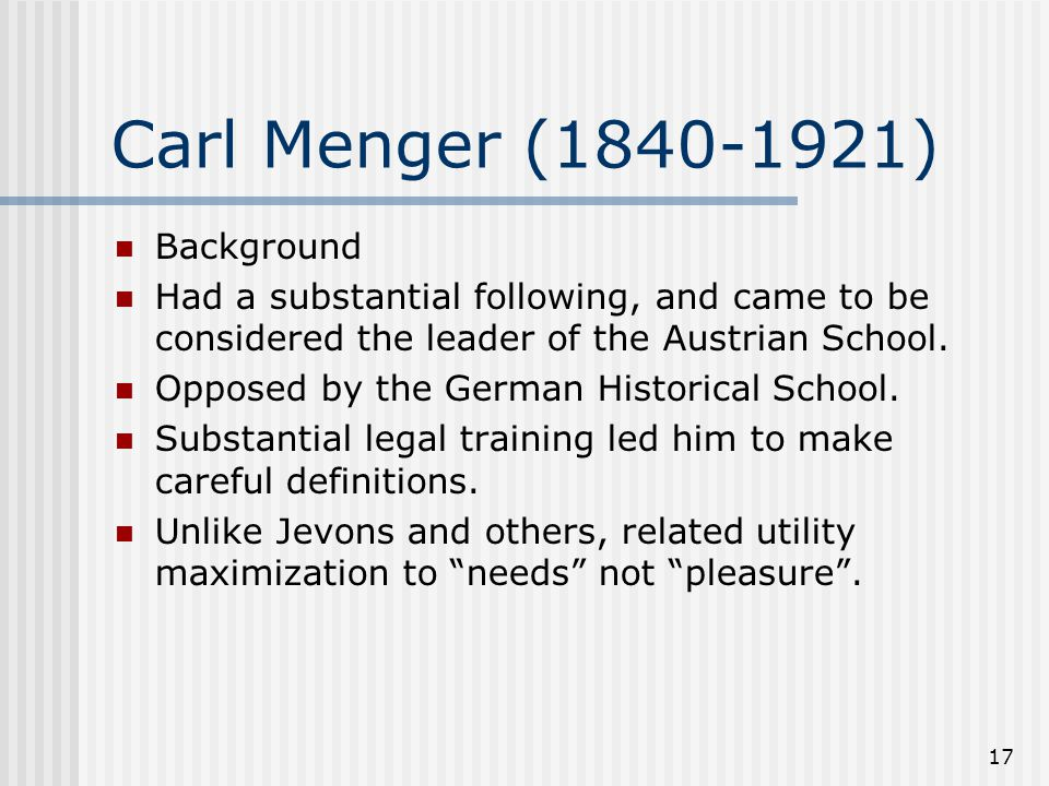 17 Carl Menger (1840-1921) Background Had a substantial following, and came to be considered the leader of the Austrian School. Opposed by the German