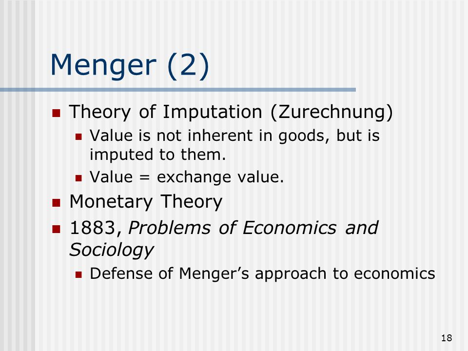 18 Menger (2) Theory of Imputation (Zurechnung) Value is not inherent in goods, but is imputed to them. Value = exchange value. Monetary Theory 1883,