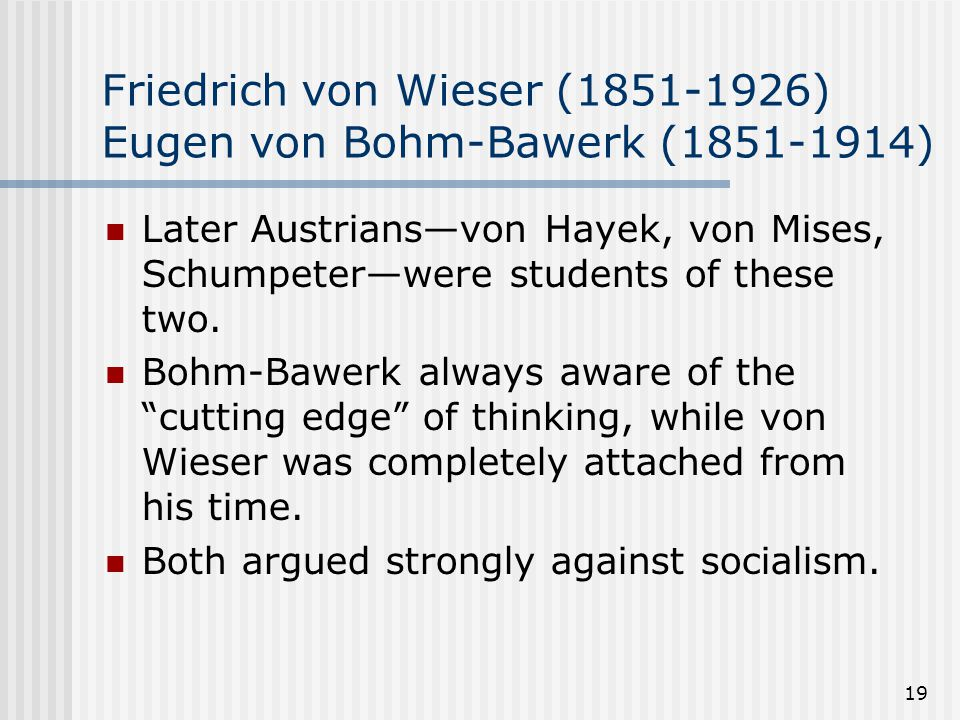 19 Friedrich von Wieser (1851-1926) Eugen von Bohm-Bawerk (1851-1914) Later Austrians—von Hayek, von Mises, Schumpeter—were students of these two.