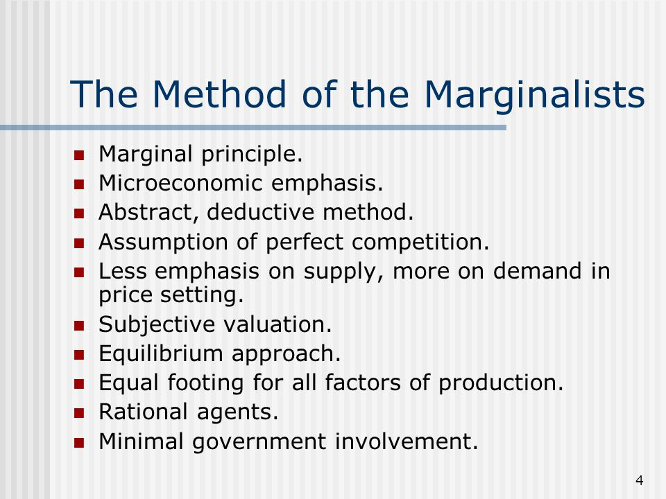 4 The Method of the Marginalists Marginal principle. Microeconomic emphasis. Abstract, deductive method. Assumption of perfect competition. Less empha