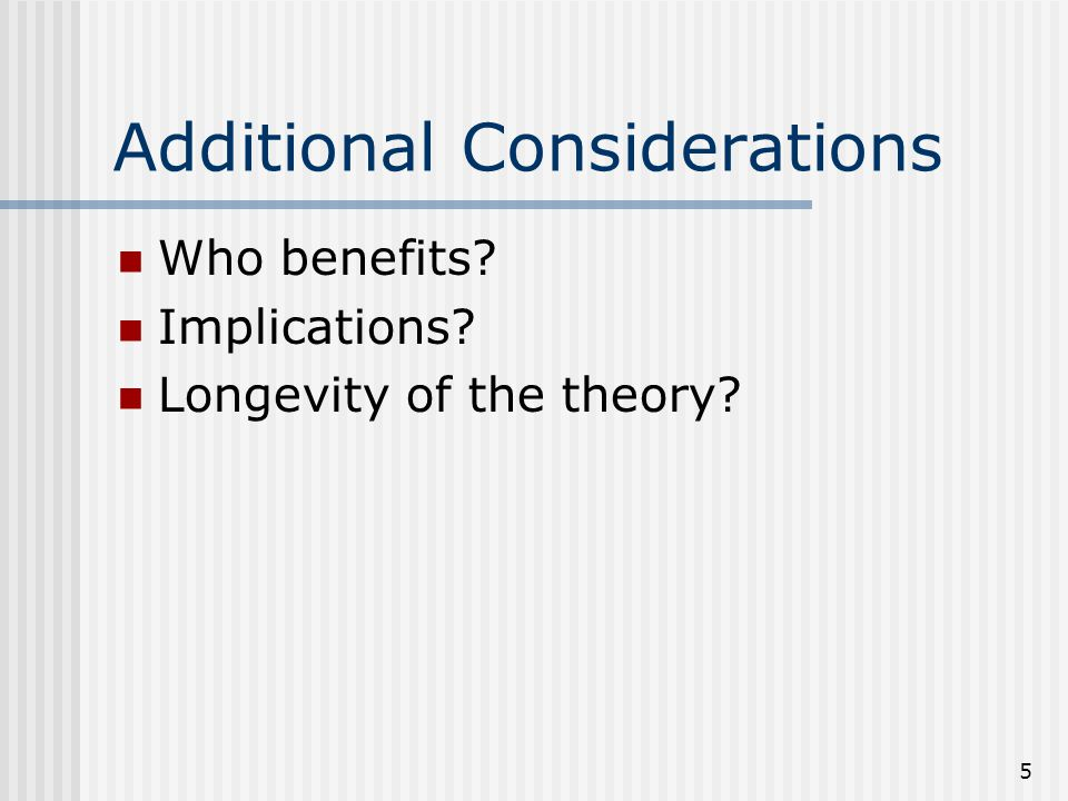 5 Additional Considerations Who benefits? Implications? Longevity of the theory?