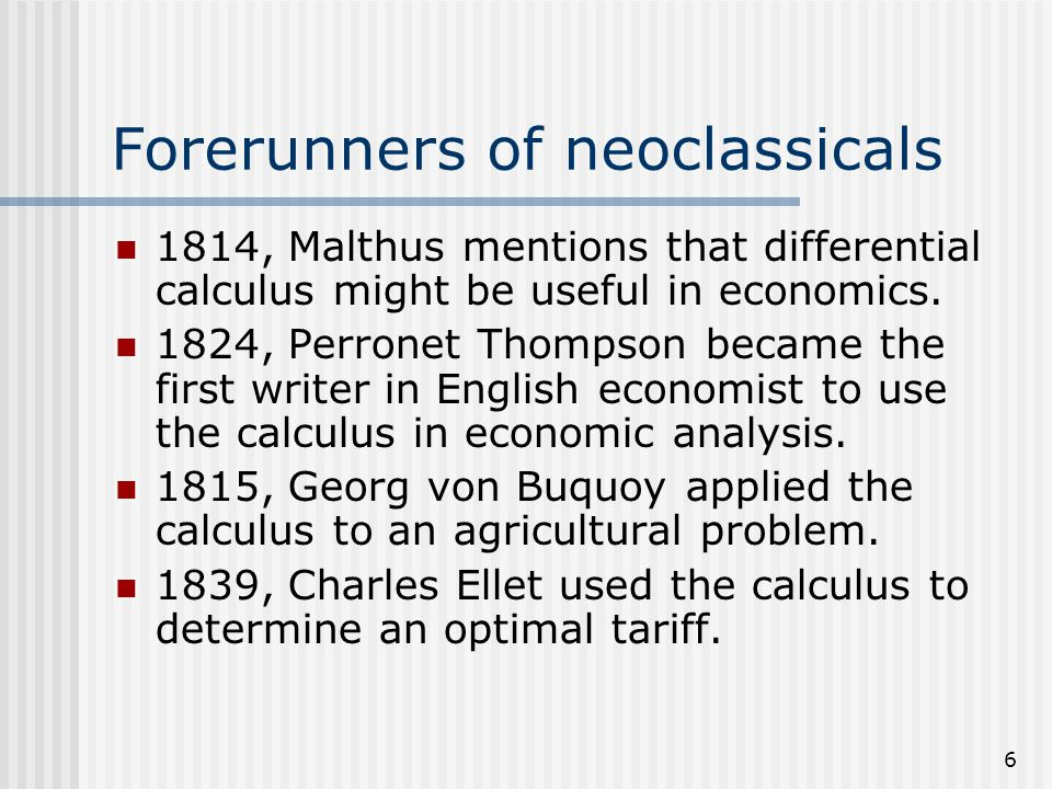 6 Forerunners of neoclassicals 1814, Malthus mentions that differential calculus might be useful in economics. 1824, Perronet Thompson became the firs