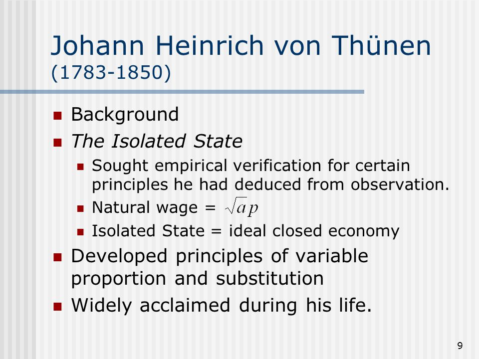 9 Johann Heinrich von Thünen (1783-1850) Background The Isolated State Sought empirical verification for certain principles he had deduced from observ