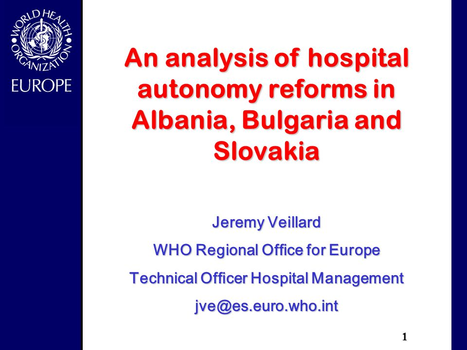 1 An analysis of hospital autonomy reforms in Albania, Bulgaria and Slovakia Jeremy Veillard WHO Regional Office for Europe Technical Officer Hospital Management jve@es.euro.who.int