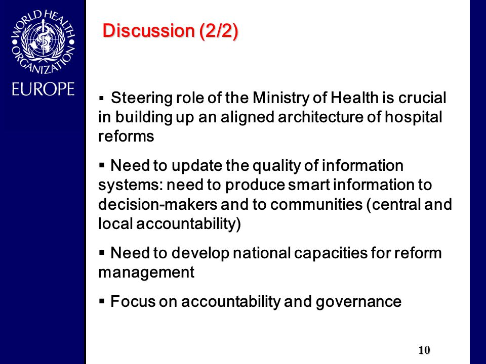 10 Discussion (2/2)  Steering role of the Ministry of Health is crucial in building up an aligned architecture of hospital reforms  Need to update the quality of information systems: need to produce smart information to decision-makers and to communities (central and local accountability)  Need to develop national capacities for reform management  Focus on accountability and governance