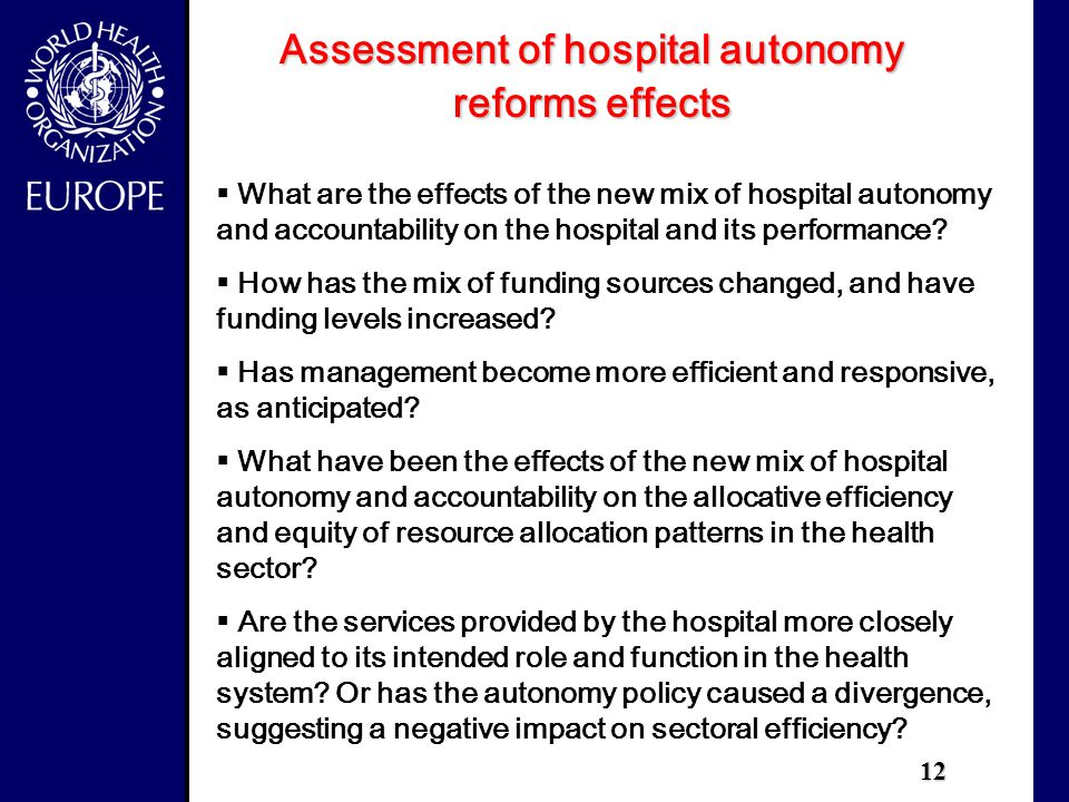 12 Assessment of hospital autonomy reforms effects  What are the effects of the new mix of hospital autonomy and accountability on the hospital and its performance.