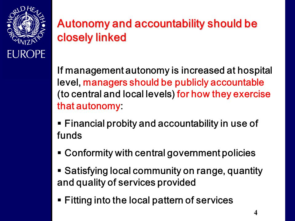4 Autonomy and accountability should be closely linked If management autonomy is increased at hospital level, managers should be publicly accountable (to central and local levels) for how they exercise that autonomy:  Financial probity and accountability in use of funds  Conformity with central government policies  Satisfying local community on range, quantity and quality of services provided  Fitting into the local pattern of services