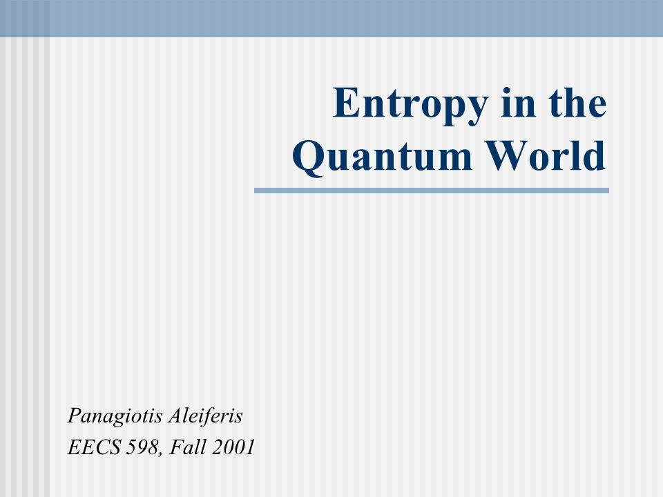 Entropy in the Quantum World Panagiotis Aleiferis EECS 598, Fall 2001