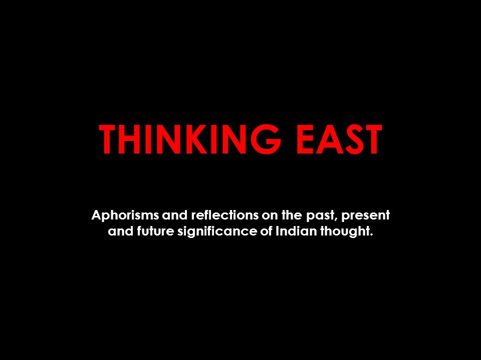 THINKING EAST Aphorisms and reflections on the past, present and future significance of Indian thought.