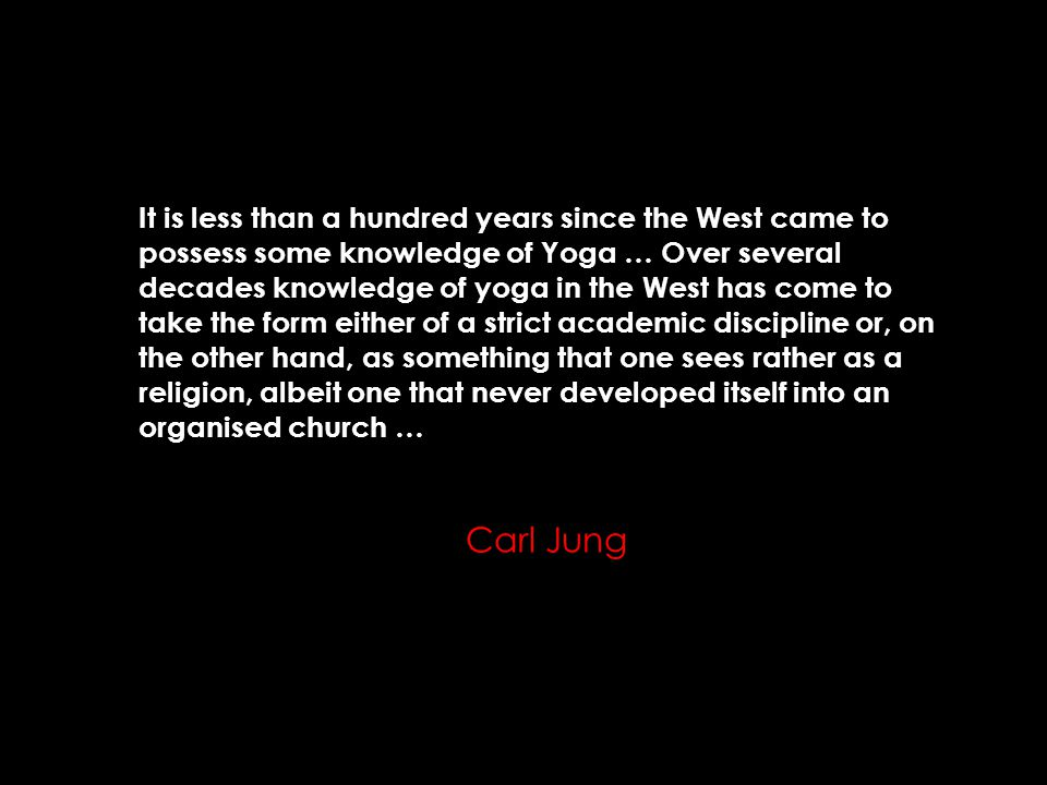 It is less than a hundred years since the West came to possess some knowledge of Yoga … Over several decades knowledge of yoga in the West has come to take the form either of a strict academic discipline or, on the other hand, as something that one sees rather as a religion, albeit one that never developed itself into an organised church … Carl Jung