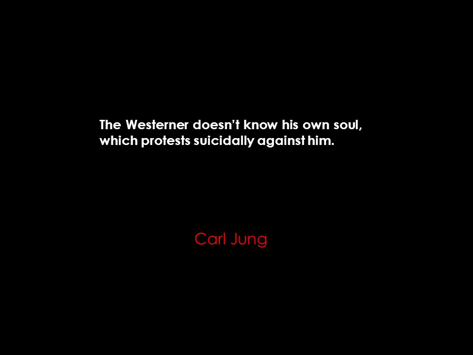 The Westerner doesn't know his own soul, which protests suicidally against him. Carl Jung
