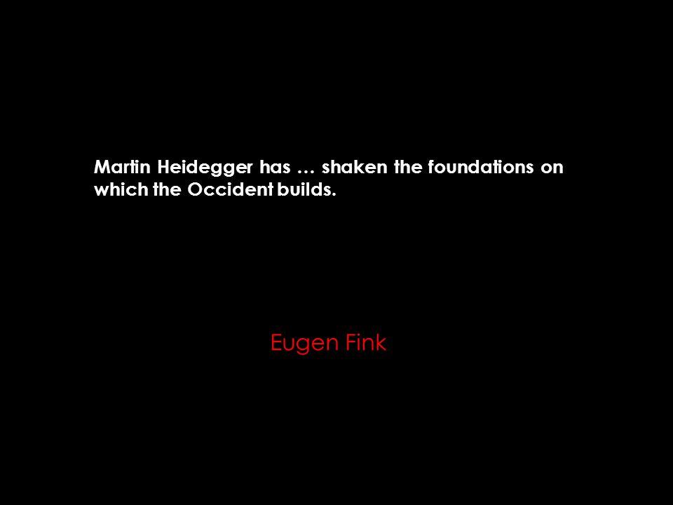 Martin Heidegger has … shaken the foundations on which the Occident builds. Eugen Fink