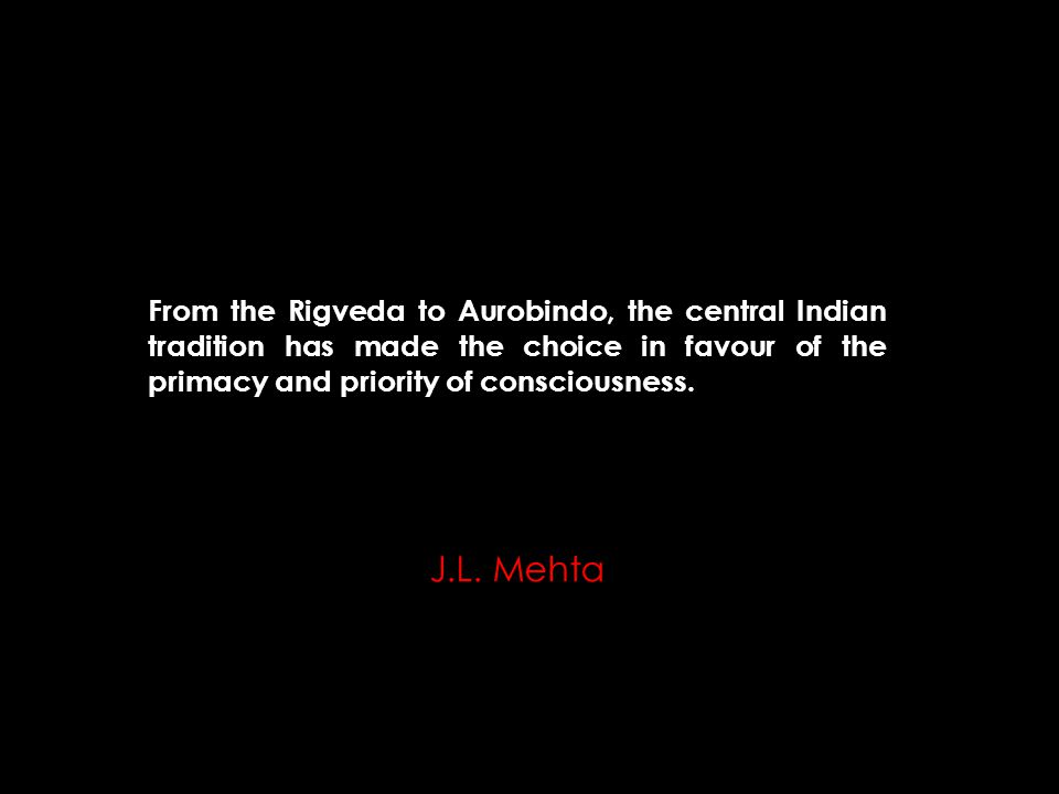 From the Rigveda to Aurobindo, the central Indian tradition has made the choice in favour of the primacy and priority of consciousness.