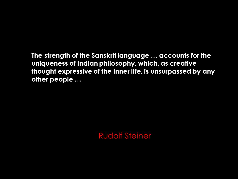 The strength of the Sanskrit language … accounts for the uniqueness of Indian philosophy, which, as creative thought expressive of the inner life, is unsurpassed by any other people … Rudolf Steiner