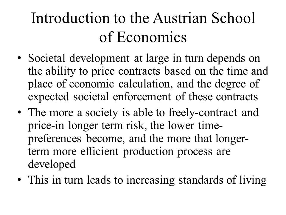 Introduction to the Austrian School of Economics Societal development at large in turn depends on the ability to price contracts based on the time and place of economic calculation, and the degree of expected societal enforcement of these contracts The more a society is able to freely-contract and price-in longer term risk, the lower time- preferences become, and the more that longer- term more efficient production process are developed This in turn leads to increasing standards of living