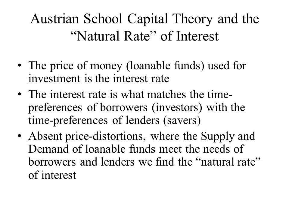 Austrian School Capital Theory and the Natural Rate of Interest The price of money (loanable funds) used for investment is the interest rate The interest rate is what matches the time- preferences of borrowers (investors) with the time-preferences of lenders (savers) Absent price-distortions, where the Supply and Demand of loanable funds meet the needs of borrowers and lenders we find the natural rate of interest