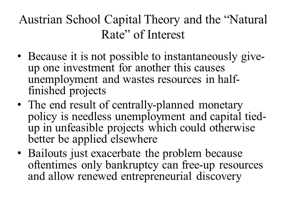 Austrian School Capital Theory and the Natural Rate of Interest Because it is not possible to instantaneously give- up one investment for another this causes unemployment and wastes resources in half- finished projects The end result of centrally-planned monetary policy is needless unemployment and capital tied- up in unfeasible projects which could otherwise better be applied elsewhere Bailouts just exacerbate the problem because oftentimes only bankruptcy can free-up resources and allow renewed entrepreneurial discovery