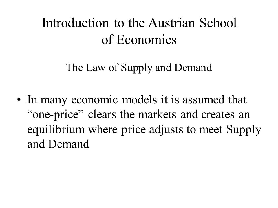 Introduction to the Austrian School of Economics The Law of Supply and Demand In many economic models it is assumed that one-price clears the markets and creates an equilibrium where price adjusts to meet Supply and Demand