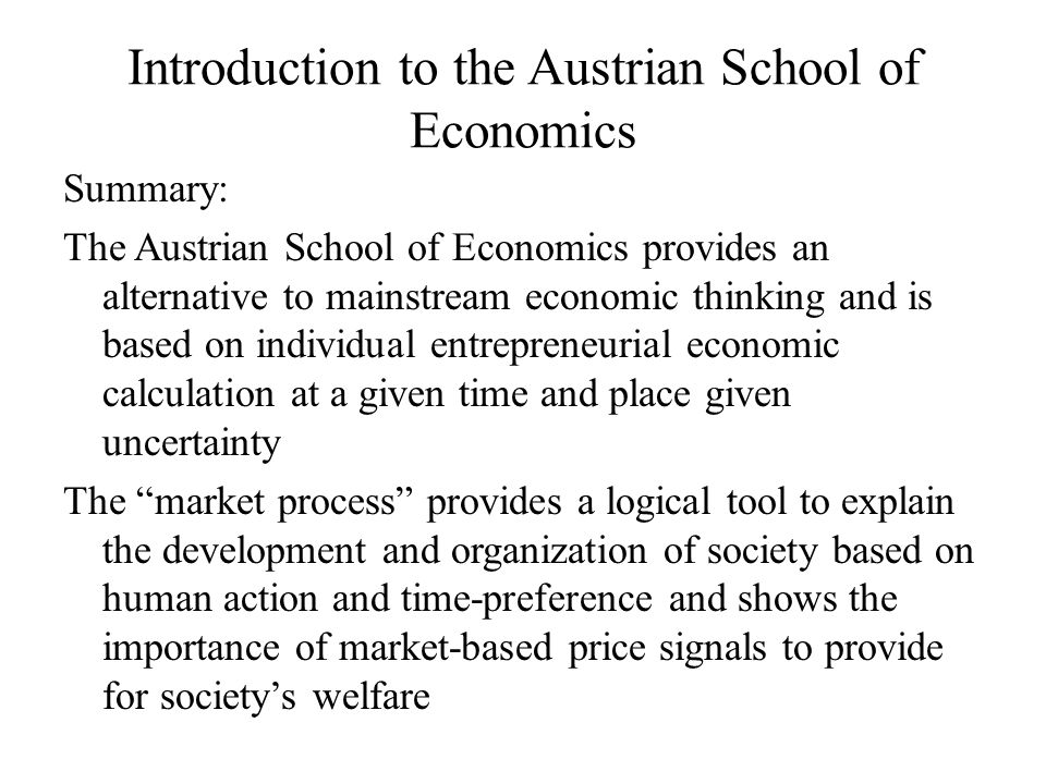 Introduction to the Austrian School of Economics Summary: The Austrian School of Economics provides an alternative to mainstream economic thinking and is based on individual entrepreneurial economic calculation at a given time and place given uncertainty The market process provides a logical tool to explain the development and organization of society based on human action and time-preference and shows the importance of market-based price signals to provide for society's welfare
