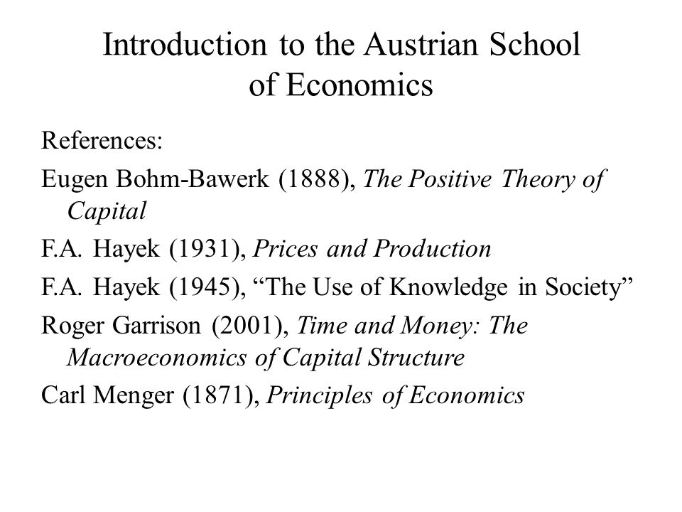 Introduction to the Austrian School of Economics References: Eugen Bohm-Bawerk (1888), The Positive Theory of Capital F.A.