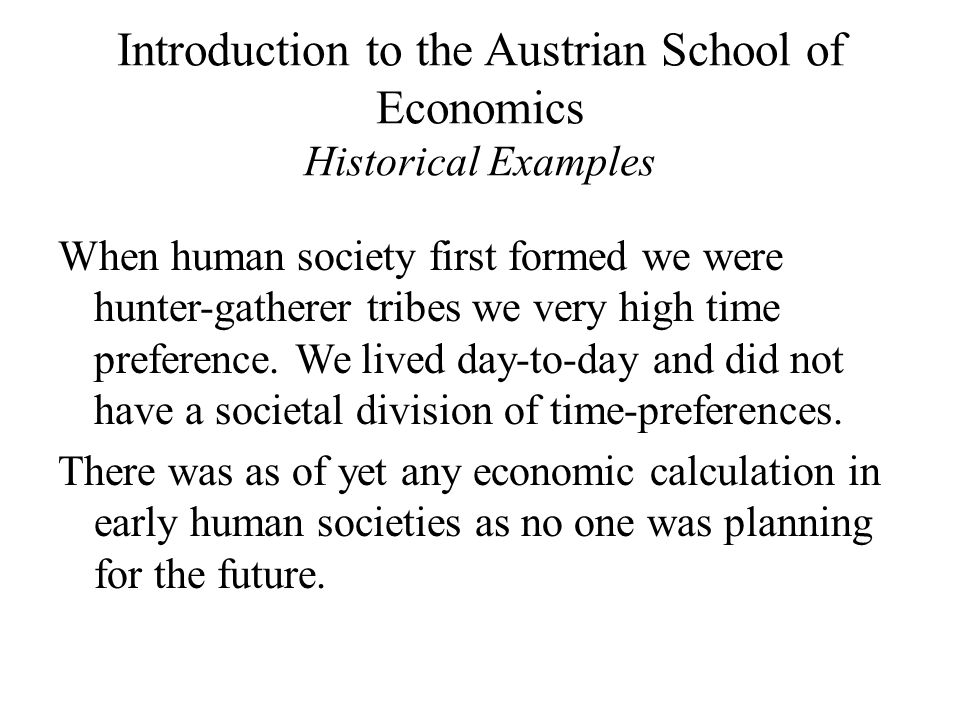 Introduction to the Austrian School of Economics Historical Examples When human society first formed we were hunter-gatherer tribes we very high time preference.