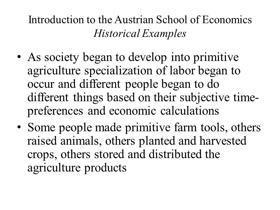 Introduction to the Austrian School of Economics Historical Examples As society began to develop into primitive agriculture specialization of labor began to occur and different people began to do different things based on their subjective time- preferences and economic calculations Some people made primitive farm tools, others raised animals, others planted and harvested crops, others stored and distributed the agriculture products