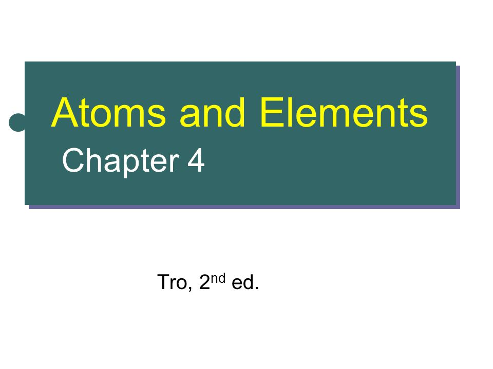 Atoms and Elements Chapter 4 Tro, 2 nd ed.