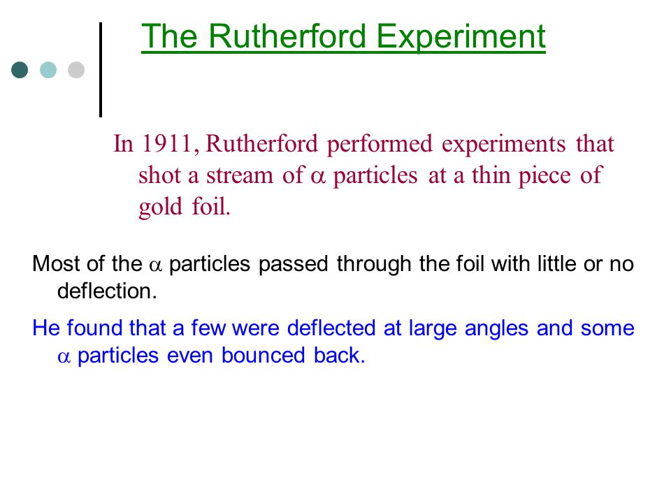 In 1911, Rutherford performed experiments that shot a stream of  particles at a thin piece of gold foil.