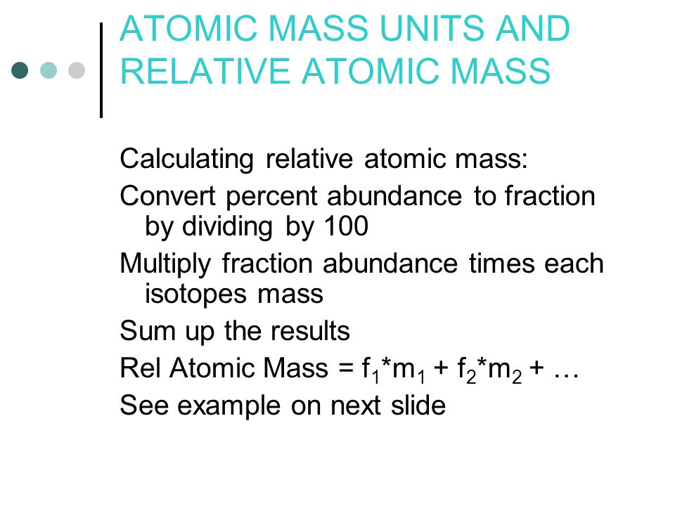 Calculating relative atomic mass: Convert percent abundance to fraction by dividing by 100 Multiply fraction abundance times each isotopes mass Sum up the results Rel Atomic Mass = f 1 *m 1 + f 2 *m 2 + … See example on next slide