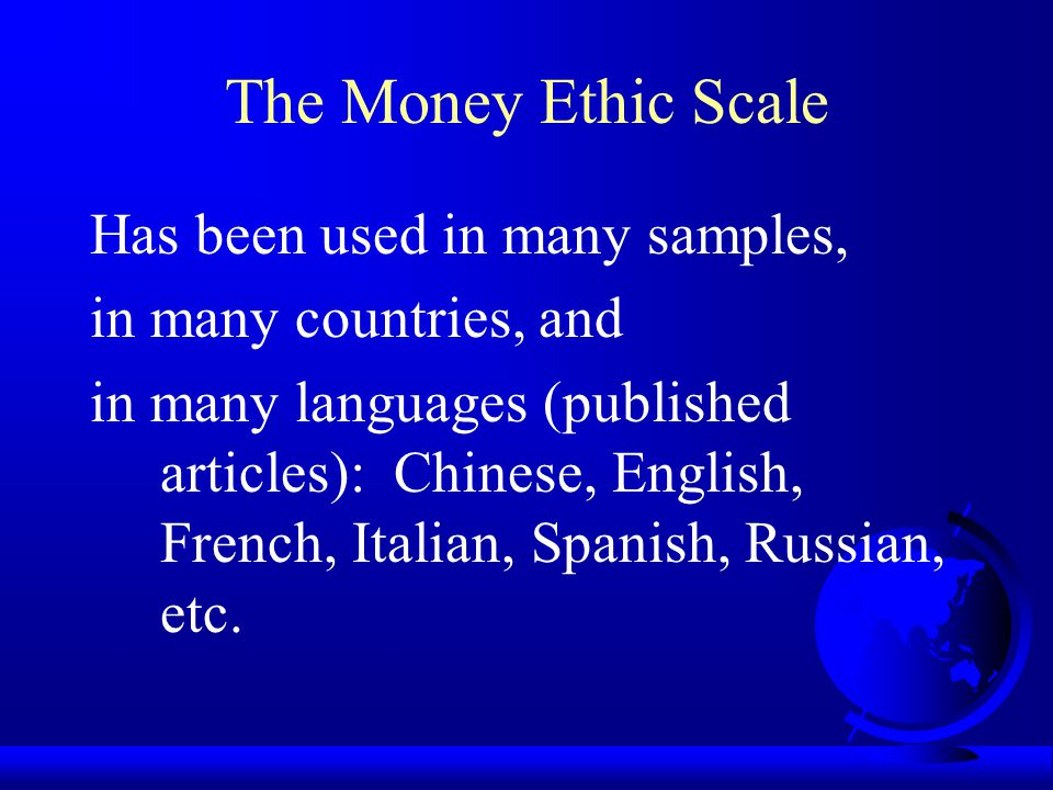 The Money Ethic Scale 1. Measures the Meaning of Money 2. Follows the ABC Model 3. Has Multi-Dimensional Constructs (5 versions) 4. Is Well Developed