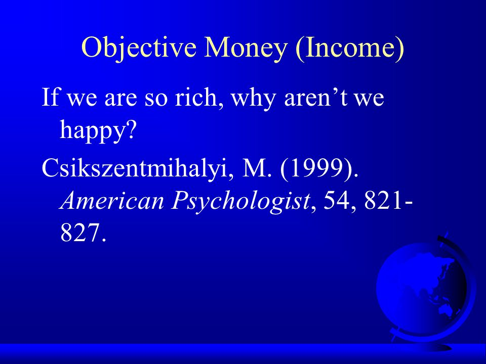 Objective Money (Income) Within nations: Increased income is associated with well-being for the poor; once the poverty threshold is crossed, increased