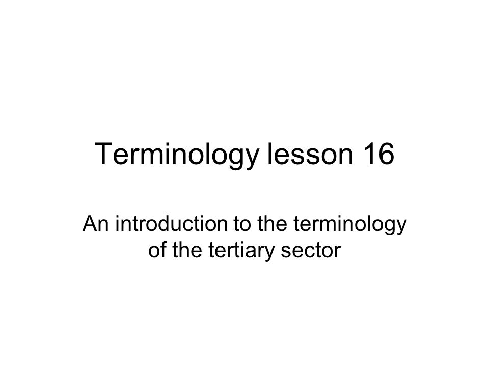 Terminology lesson 16 An introduction to the terminology of the tertiary sector