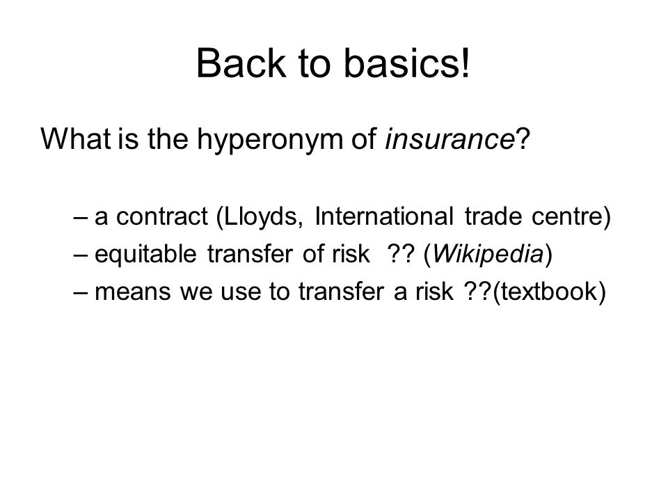 Back to basics! What is the hyperonym of insurance? –a contract (Lloyds, International trade centre) –equitable transfer of risk ?? (Wikipedia) –means