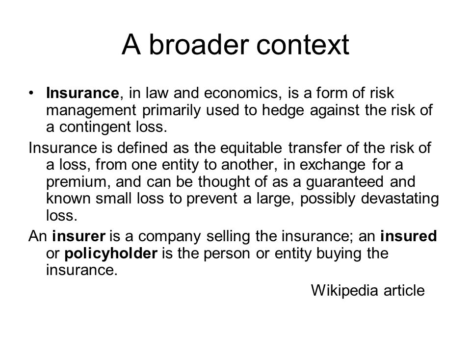 A broader context Insurance, in law and economics, is a form of risk management primarily used to hedge against the risk of a contingent loss. Insuran