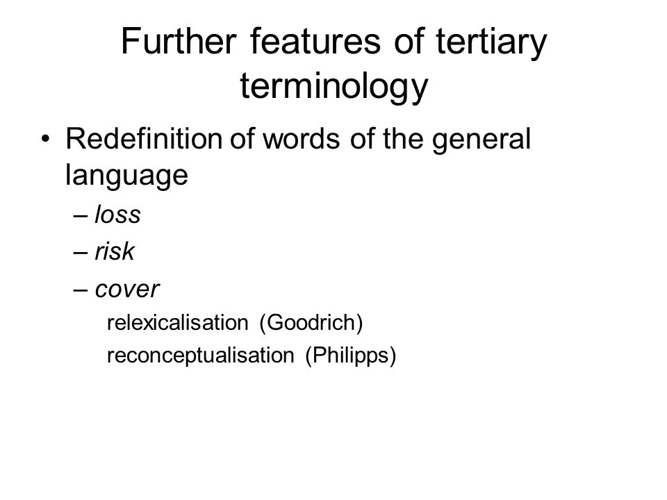Further features of tertiary terminology Redefinition of words of the general language –loss –risk –cover relexicalisation (Goodrich) reconceptualisat