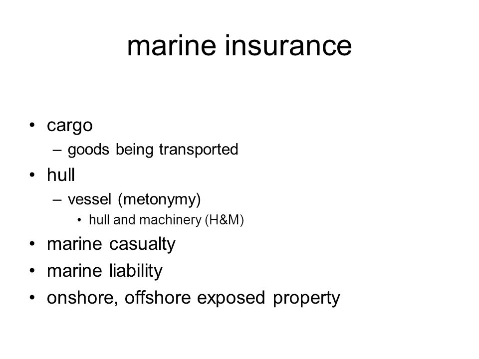 marine insurance cargo –goods being transported hull –vessel (metonymy) hull and machinery (H&M) marine casualty marine liability onshore, offshore ex