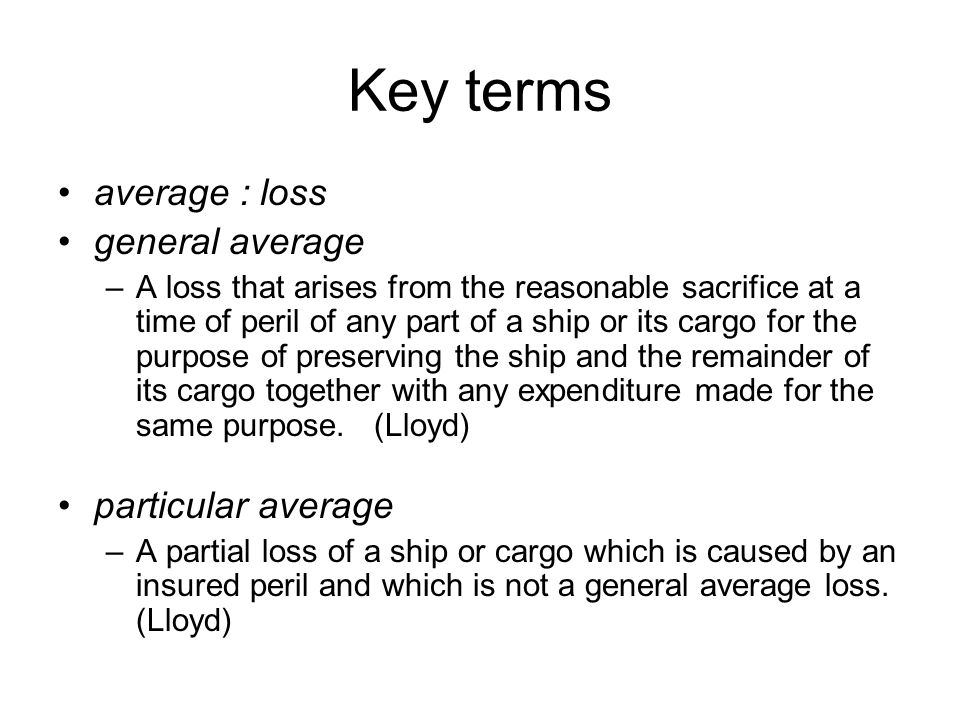 Key terms average : loss general average –A loss that arises from the reasonable sacrifice at a time of peril of any part of a ship or its cargo for t