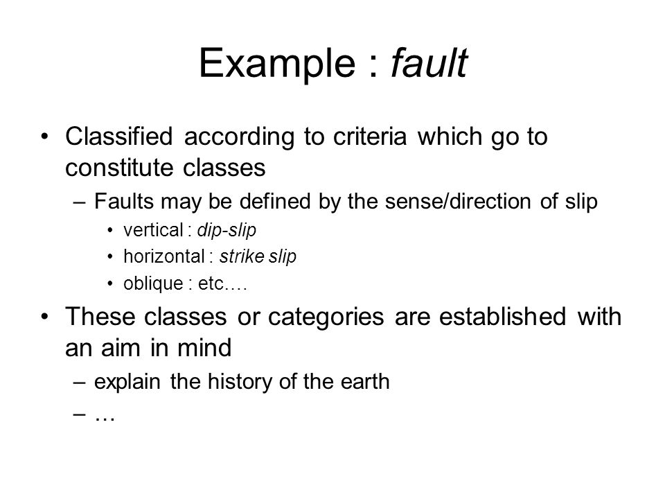 Example : fault Classified according to criteria which go to constitute classes –Faults may be defined by the sense/direction of slip vertical : dip-s
