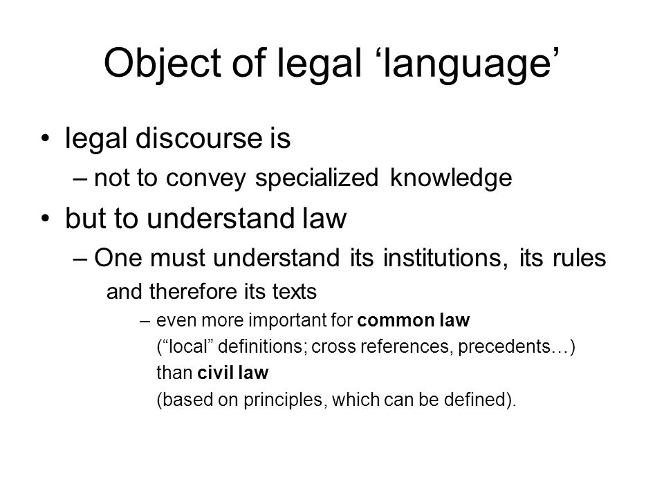 Object of legal 'language' legal discourse is –not to convey specialized knowledge but to understand law –One must understand its institutions, its ru