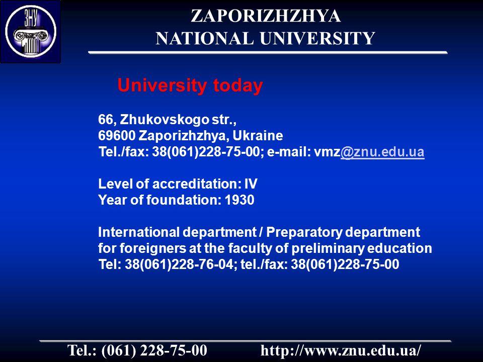 Tel.: (061) 228-75-00http://www.znu.edu.ua/ 66, Zhukovskogo str., 69600 Zaporizhzhya, Ukraine Tel./fax: 38(061)228-75-00; e-mail: vmz@znu.edu.ua@znu.edu.ua Level of accreditation: IV Year of foundation: 1930 International department / Preparatory department for foreigners at the faculty of preliminary education Tel: 38(061)228-76-04; tel./fax: 38(061)228-75-00 University today ZAPORIZHZHYA NATIONAL UNIVERSITY
