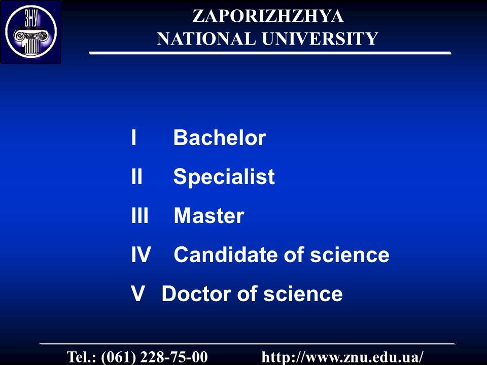 I Bachelor II Specialist III Master ІV Candidate of science VDoctor of science Tel.: (061) 228-75-00http://www.znu.edu.ua/ ZAPORIZHZHYA NATIONAL UNIVERSITY