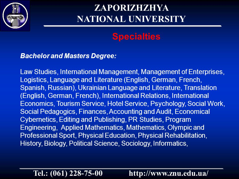 Tel.: (061) 228-75-00http://www.znu.edu.ua/ Bachelor and Masters Degree: Law Studies, International Management, Management of Enterprises, Logistics, Language and Literature (English, German, French, Spanish, Russian), Ukrainian Language and Literature, Translation (English, German, French), International Relations, International Economics, Tourism Service, Hotel Service, Psychology, Social Work, Social Pedagogics, Finances, Accounting and Audit, Economical Cybernetics, Editing and Publishing, PR Studies, Program Engineering, Applied Mathematics, Mathematics, Olympic and Professional Sport, Physical Education, Physical Rehabilitation, History, Biology, Political Science, Sociology, Informatics, Specialties ZAPORIZHZHYA NATIONAL UNIVERSITY