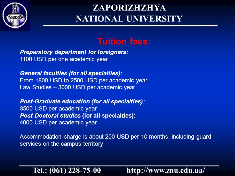 Tel.: (061) 228-75-00http://www.znu.edu.ua/ Preparatory department for foreigners: 1100 USD per one academic year General faculties (for all specialties): From 1800 USD to 2500 USD per academic year Law Studies – 3000 USD per academic year Post-Graduate education (for all specialties): 3500 USD per academic year Post-Doctoral studies (for all specialties): 4000 USD per academic year Accommodation charge is about 200 USD per 10 months, including guard services on the campus territory Tuition fees: ZAPORIZHZHYA NATIONAL UNIVERSITY