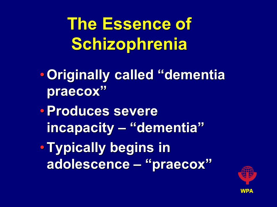 WPA The Essence of Schizophrenia Originally called dementia praecox Originally called dementia praecox Produces severe incapacity – dementia Produces severe incapacity – dementia Typically begins in adolescence – praecox Typically begins in adolescence – praecox
