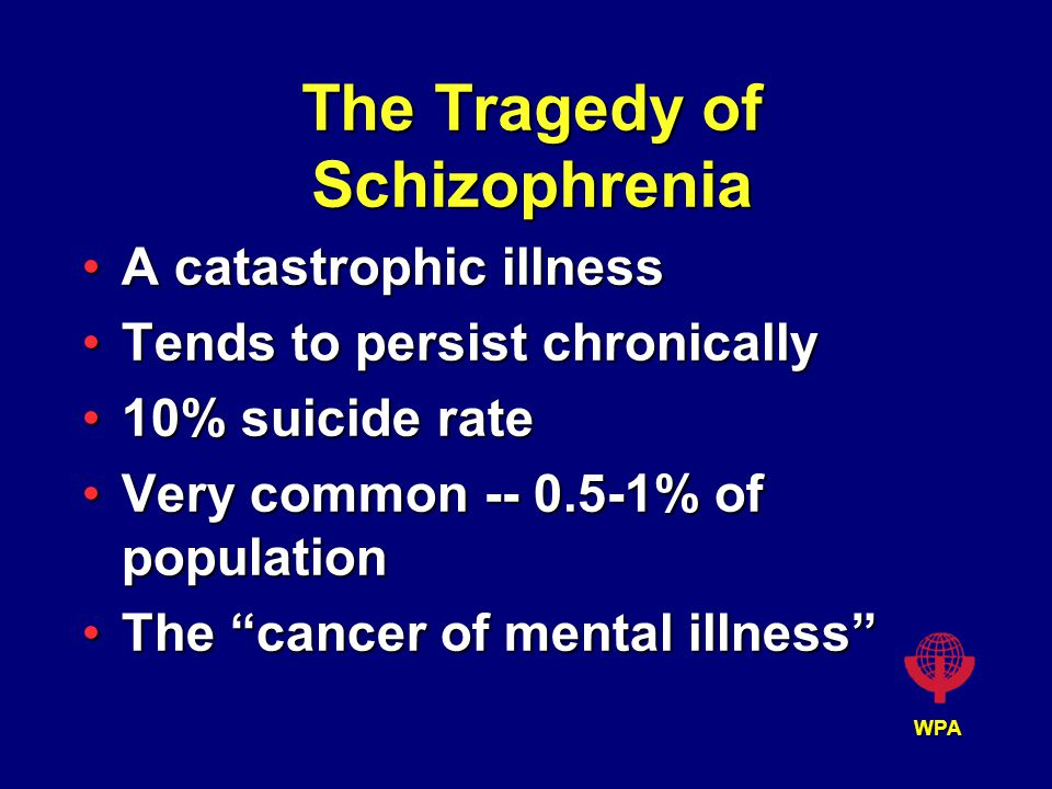WPA The Tragedy of Schizophrenia A catastrophic illnessA catastrophic illness Tends to persist chronicallyTends to persist chronically 10% suicide rate10% suicide rate Very common -- 0.5-1% of populationVery common -- 0.5-1% of population The cancer of mental illness The cancer of mental illness