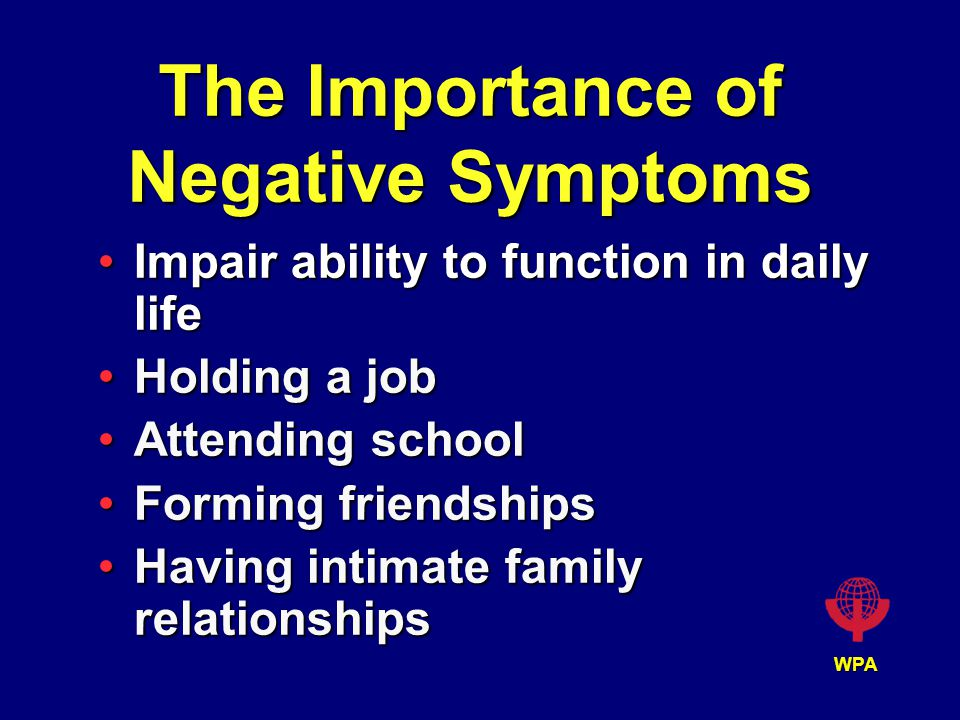 WPA The Importance of Negative Symptoms Impair ability to function in daily lifeImpair ability to function in daily life Holding a jobHolding a job Attending schoolAttending school Forming friendshipsForming friendships Having intimate family relationshipsHaving intimate family relationships